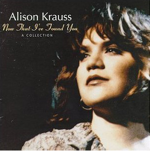 Baby, Now That I'Ve Found You - Alison Krauss