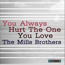 You Always Hurt the One You Love - The Mills Brothers